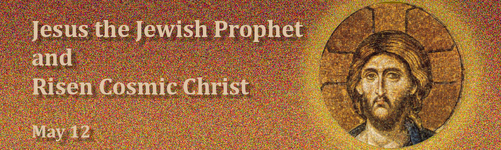 Jesus the Jewish Prophet  and  Risen Cosmic Christ - May 12